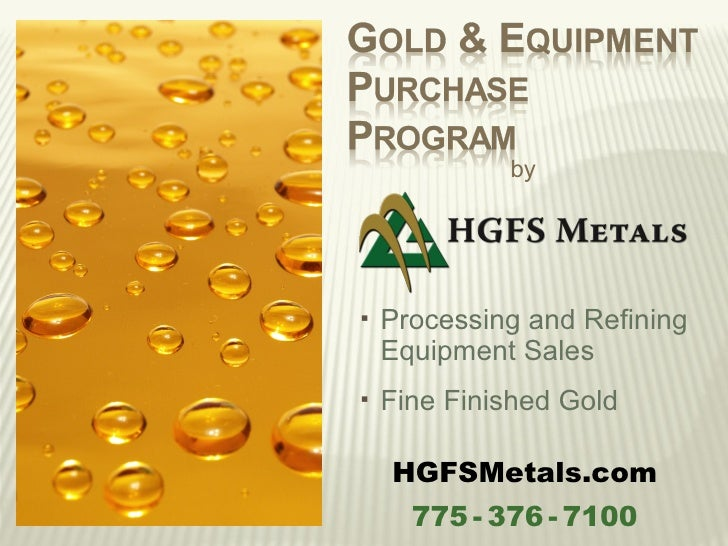 by   Processing and Refining    Equipment Sales   Fine Finished Gold    HGFSMetals.com      775 - 376 - 7100