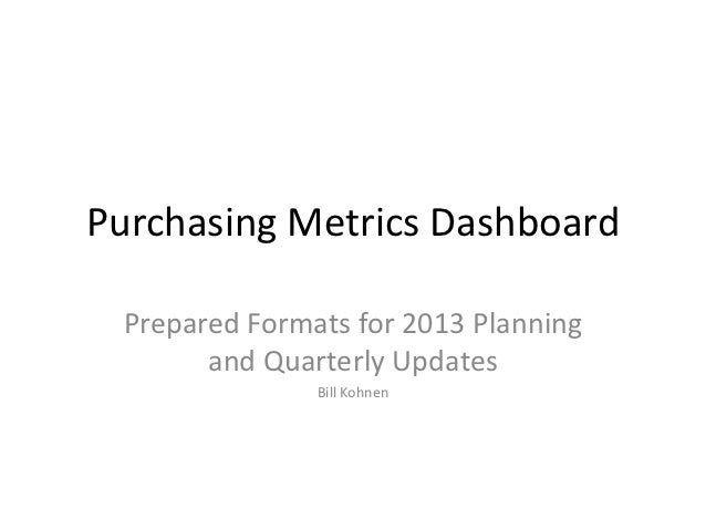 Purchasing Metrics Dashboard Prepared Formats for 2013 Planning       and Quarterly Updates               Bill Kohnen