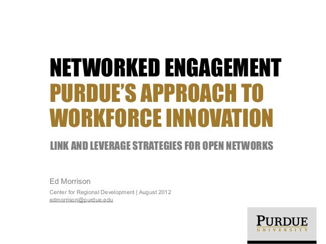 NETWORKED ENGAGEMENTPURDUE'S APPROACH TOWORKFORCE INNOVATIONLINK AND LEVERAGE STRATEGIES FOR OPEN NETWORKSEd MorrisonCente...