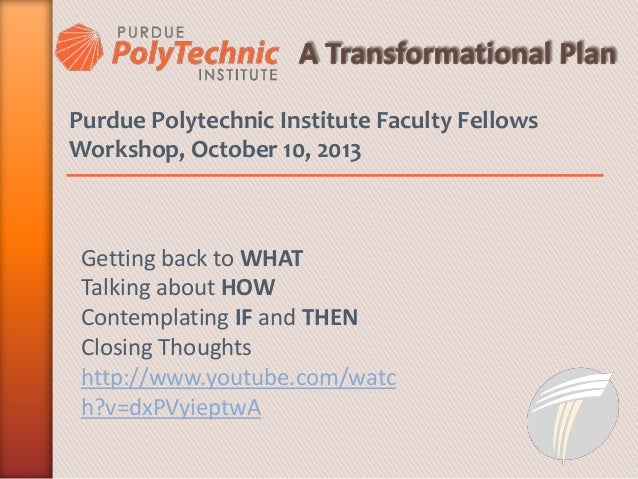 Purdue Polytechnic Institute Faculty Fellows Workshop, October 10, 2013 Getting back to WHAT Talking about HOW Contemplati...