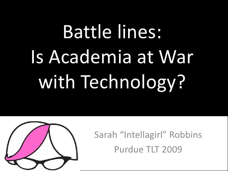 "Battle lines: Is Academia at War  with Technology?         Sarah ""Intellagirl"" Robbins            Purdue TLT 2009"