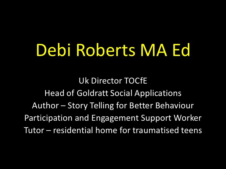 Debi Roberts MA Ed               Uk Director TOCfE      Head of Goldratt Social Applications  Author – Story Telling for B...