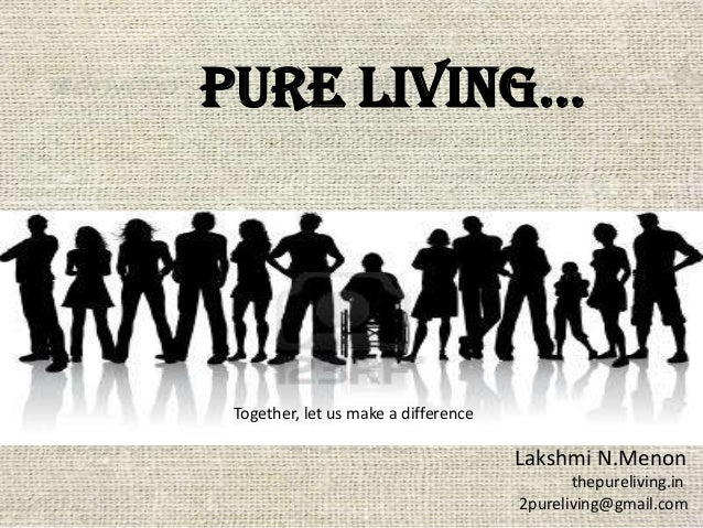 Pure living… Lakshmi N.Menon thepureliving.in 2pureliving@gmail.com Together, let us make a difference