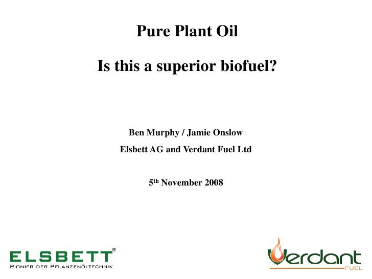 Pure Plant Oil  Is this a superior biofuel?        Ben Murphy / Jamie Onslow    Elsbett AG and Verdant Fuel Ltd           ...