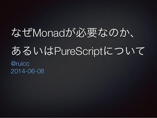 なぜMonadが必要なのか、 あるいはPureScriptについて @ruicc 2014-06-08