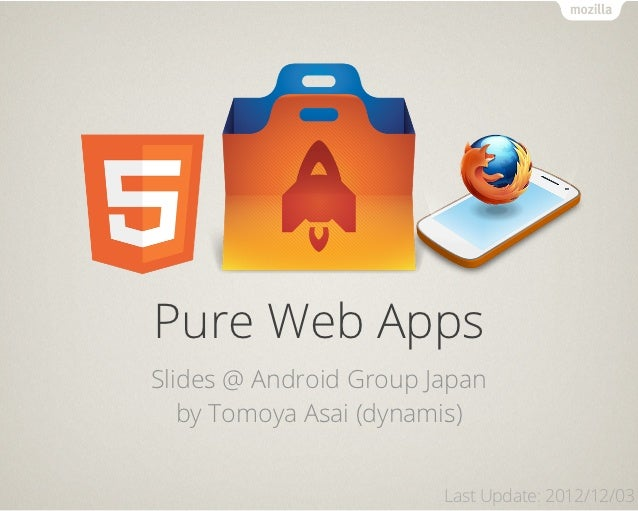 Pure Web AppsSlides @ Android Group Japan   by Tomoya Asai (dynamis)                        Last Update: 2012/12/03