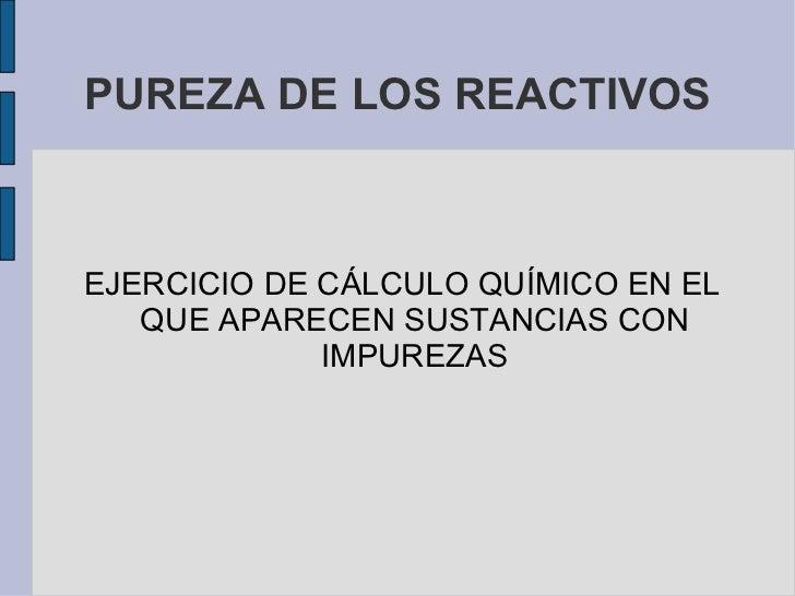 PUREZA DE LOS REACTIVOS <ul><li>EJERCICIO DE CÁLCULO QUÍMICO EN EL QUE APARECEN SUSTANCIAS CON IMPUREZAS </li></ul>