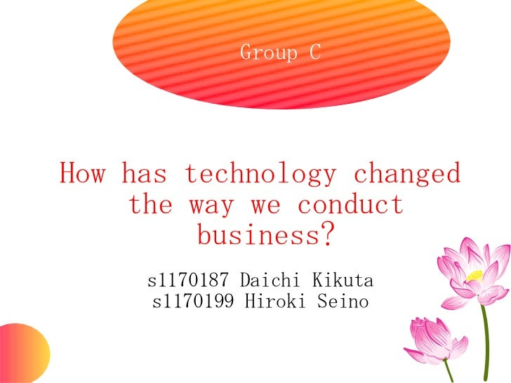 Group CHow has technology changed    the way we conduct         business?     s1170187 Daichi Kikuta      s1170199 Hiroki ...