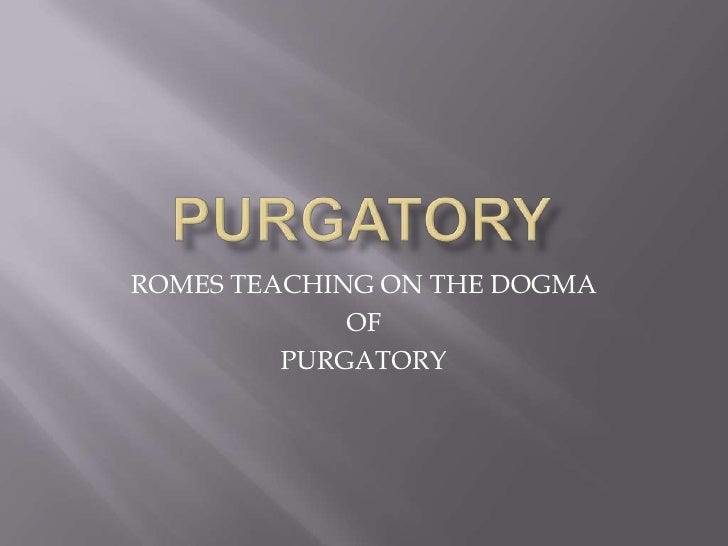 PURGATORY<br />ROMES TEACHING ON THE DOGMA <br />OF<br />PURGATORY<br />