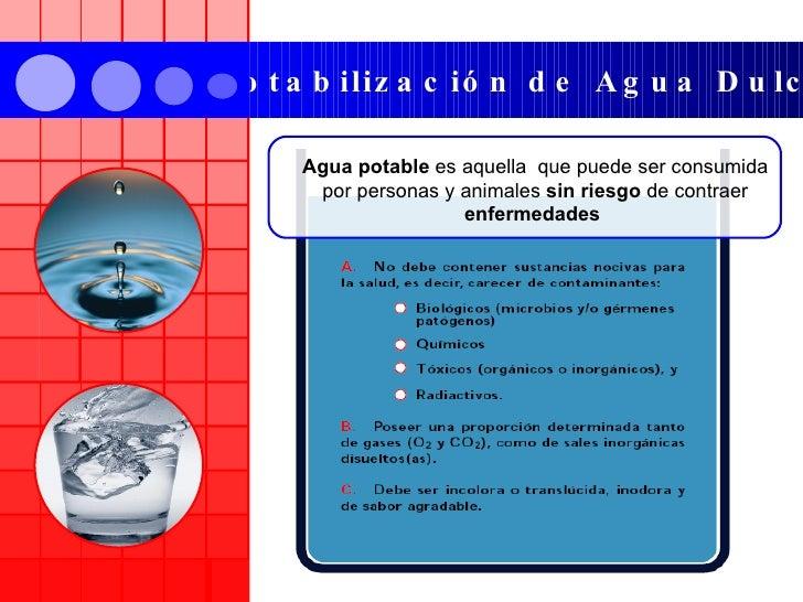 Potabilización de Agua Dulce Agua potable  es aquella   que puede ser consumida por personas y animales  sin riesgo  de co...