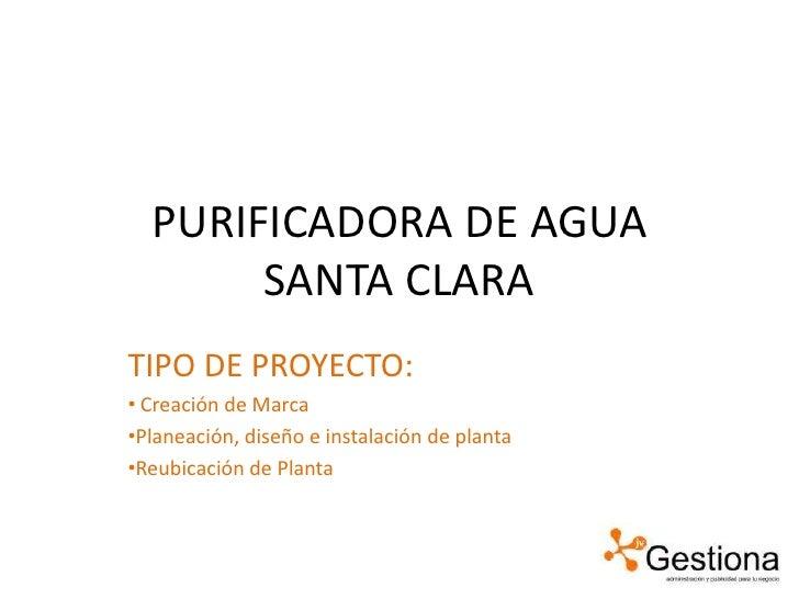 PURIFICADORA DE AGUA SANTA CLARA <br />TIPO DE PROYECTO:<br /><ul><li>Creación de Marca