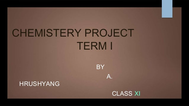 CHEMISTERY PROJECT TERM I BY A. HRUSHYANG CLASS XI