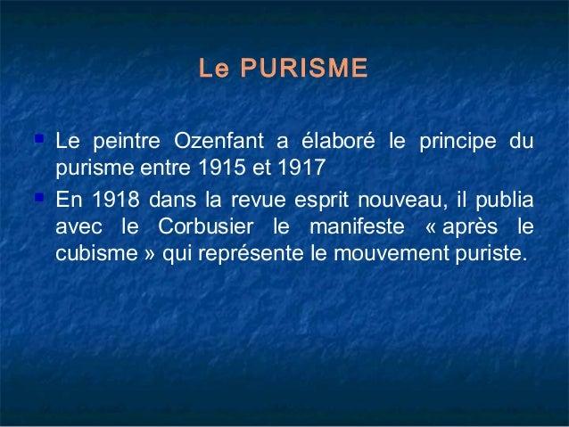 Le PURISME     Le peintre Ozenfant a élaboré le principe du purisme entre 1915 et 1917 En 1918 dans la revue esprit nouv...