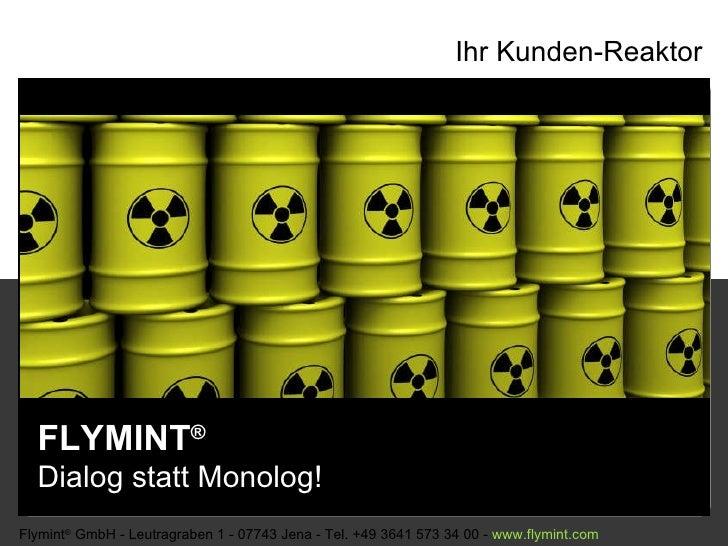 Ihr Kunden-Reaktor FLYMINT ®   Dialog statt Monolog! Flymint ®  GmbH - Leutragraben 1 - 07743 Jena - Tel. +49 3641 573 34 ...