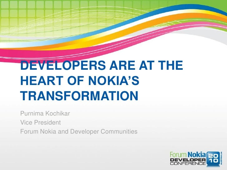 DEVELOPERS ARE AT THE HEART OF NOKIA'S TRANSFORMATION Purnima Kochikar Vice President Forum Nokia and Developer Communities