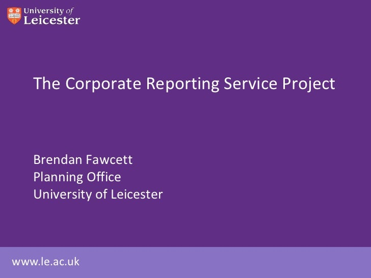 The Corporate Reporting Service Project   Brendan Fawcett   Planning Office   University of Leicesterwww.le.ac.uk