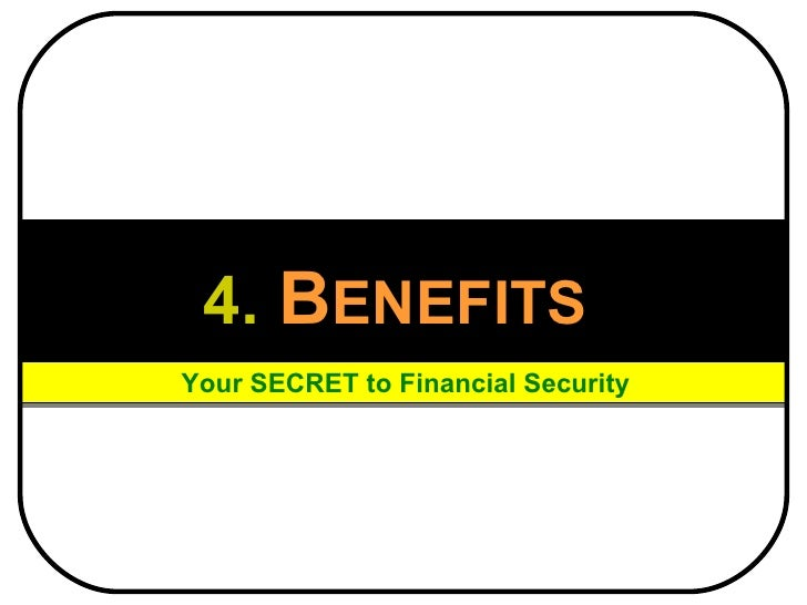4.   B ENEFITS   Your SECRET to Financial Security
