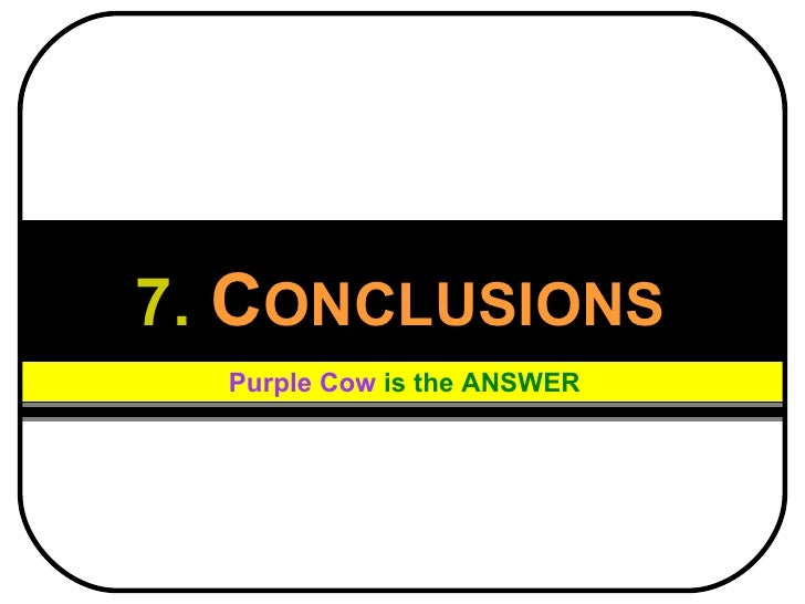 7.   C ONCLUSIONS Purple Cow   is the ANSWER