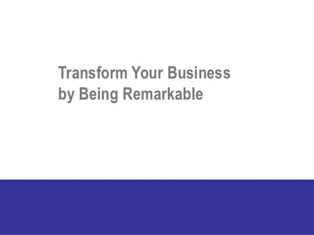 Transform Your Businessby Being Remarkable