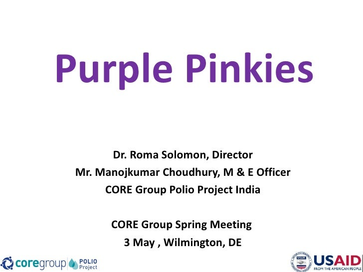 Purple Pinkies       Dr. Roma Solomon, Director Mr. Manojkumar Choudhury, M & E Officer      CORE Group Polio Project Indi...