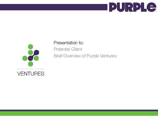 Presentation to: Potential Client Brief Overview of Purple Ventures