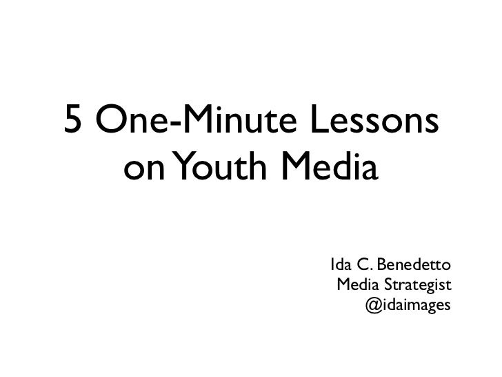 5 One-Minute Lessons   on Youth Media              Ida C. Benedetto               Media Strategist                   @idai...