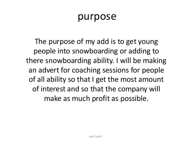 purposeThe purpose of my add is to get youngpeople into snowboarding or adding tothere snowboarding ability. I will be mak...