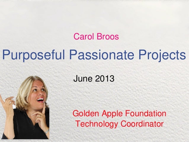 Purposeful Passionate Projects June 2013 Golden Apple Foundation Technology Coordinator Carol Broos