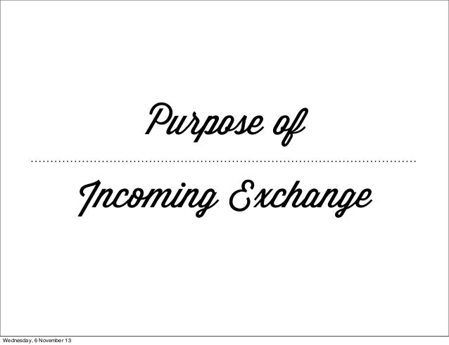 Purpose of Incoming Exchange  Wednesday, 6 November 13