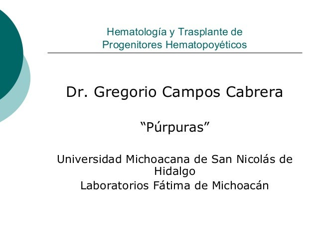 """Hematología y Trasplante de Progenitores Hematopoyéticos  Dr. Gregorio Campos Cabrera """"Púrpuras"""" Universidad Michoacana de..."""