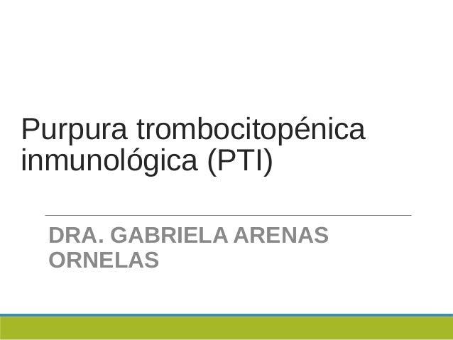 Purpura trombocitopénicainmunológica (PTI)DRA. GABRIELA ARENASORNELAS