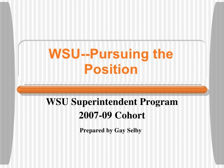 WSU--Pursuing the Position WSU Superintendent Program 2007-09 Cohort Prepared by Gay Selby