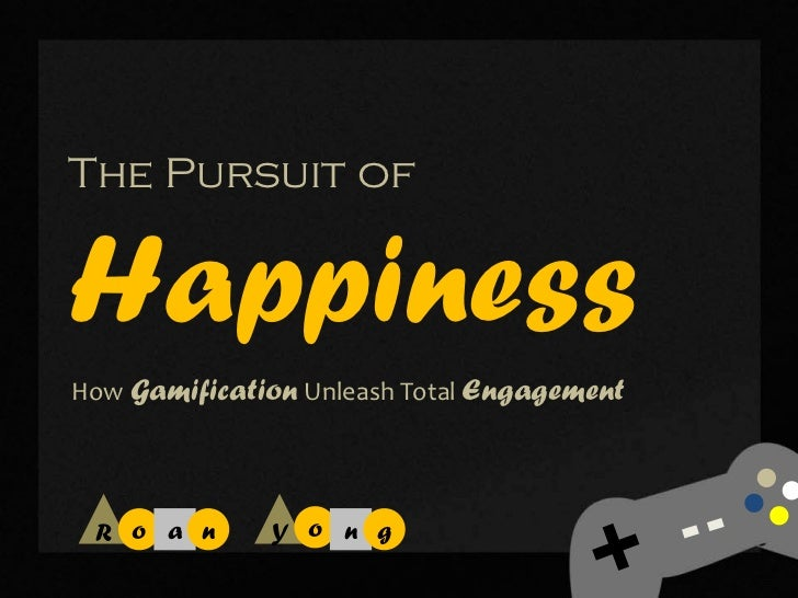 The Pursuit ofHappinessHow Gamification Unleash Total Engagement R o a n      Y o n g