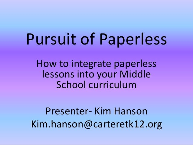 Pursuit of Paperless How to integrate paperless  lessons into your Middle     School curriculum   Presenter- Kim HansonKim...