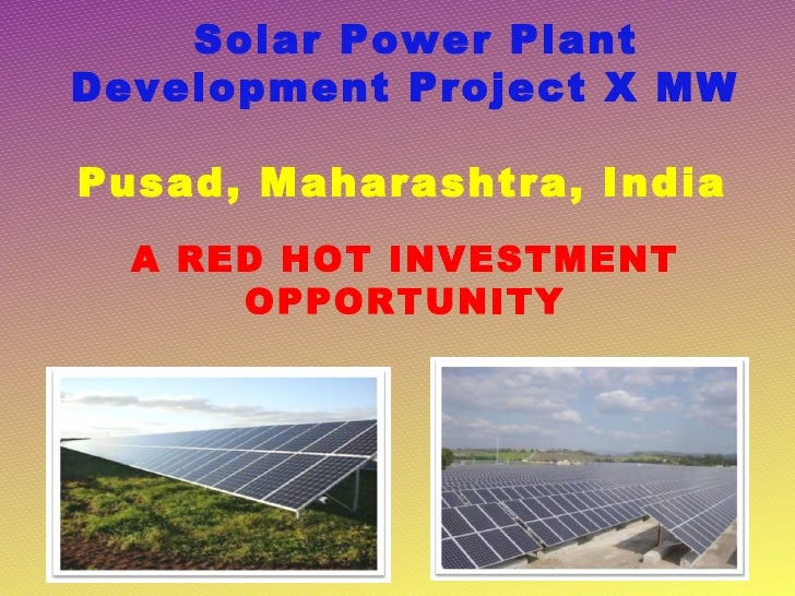Solar Power PlantDevelopment Project X MWPusad, Maharashtra, India  A RED HOT INVESTMENT      OPPORTUNITY