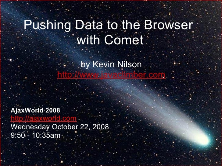 Pushing Data to the Browser            with Comet                     by Kevin Nilson              http://www.javaclimber....