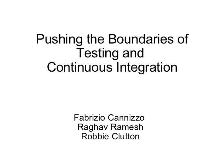 Pushing the Boundaries of Testing and  Continuous Integration Fabrizio Cannizzo  Raghav Ramesh Robbie Clutton