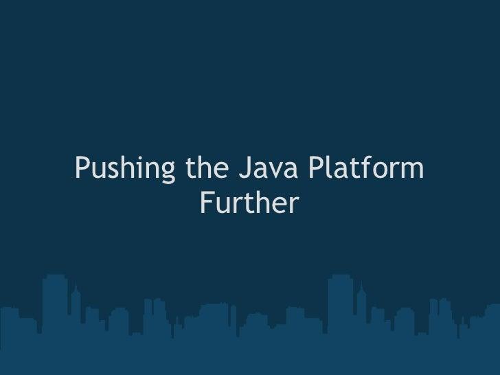 Pushing the Java Platform         Further