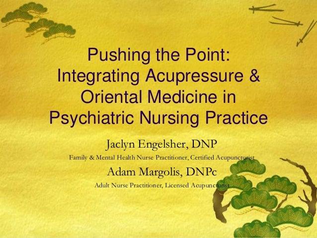 Pushing the Point: Integrating Acupressure &    Oriental Medicine inPsychiatric Nursing Practice               Jaclyn Enge...