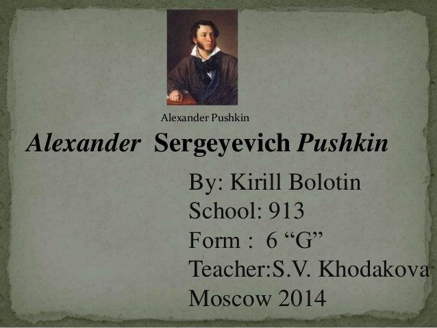 """Alexander Pushkin  Alexander Sergeyevich Pushkin By: Kirill Bolotin School: 913 Form : 6 """"G"""" Teacher:S.V. Khodakova Moscow..."""