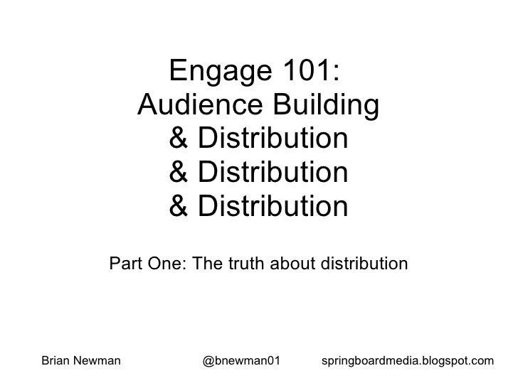 Engage 101:  Audience Building & Distribution & Distribution & Distribution Part One: The truth about distribution <ul><ul...