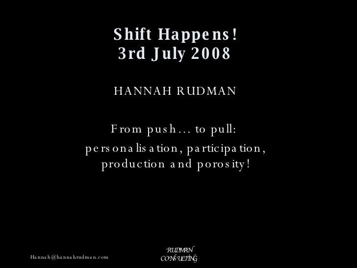 Shift Happens! 3rd July 2008 HANNAH RUDMAN From push… to pull:  personalisation, participation, production and porosity!