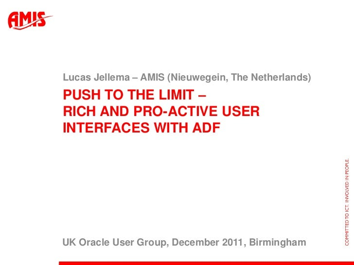 Lucas Jellema – AMIS (Nieuwegein, The Netherlands)PUSH TO THE LIMIT –RICH AND PRO-ACTIVE USERINTERFACES WITH ADFUK Oracle ...