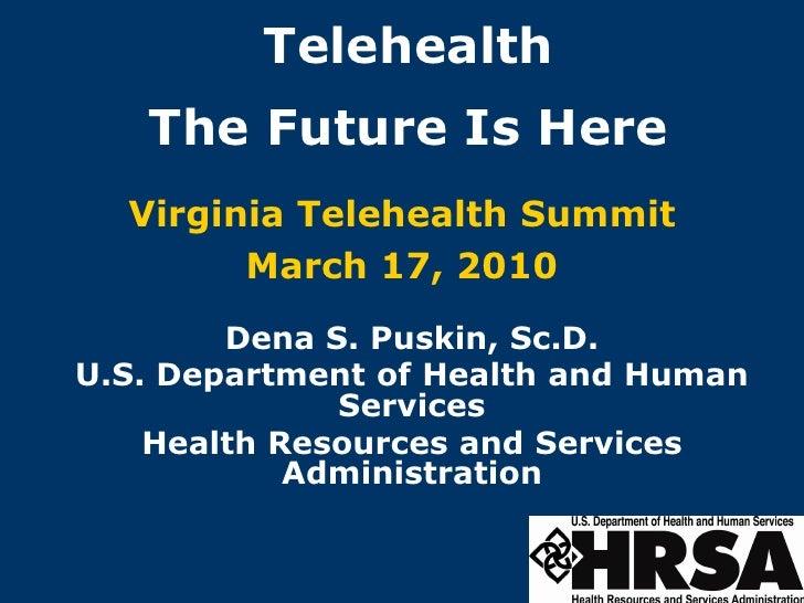 Telehealth    The Future Is Here   Virginia Telehealth Summit         March 17, 2010         Dena S. Puskin, Sc.D. U.S. De...