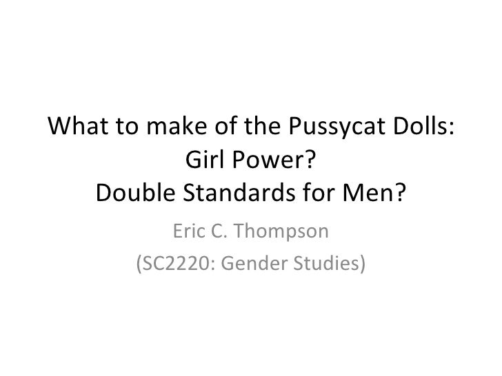 What to make of the Pussycat Dolls: Girl Power? Double Standards for Men? Eric C. Thompson (SC2220: Gender Studies)