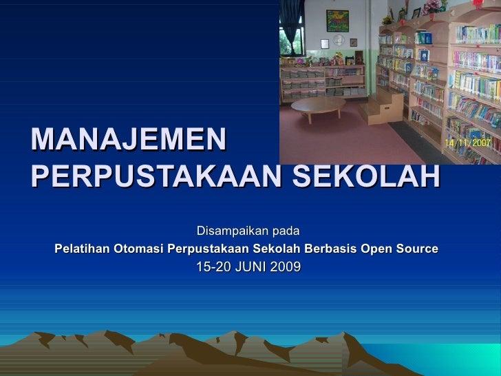 MANAJEMEN PERPUSTAKAAN SEKOLAH Disampaikan pada Pelatihan Otomasi Perpustakaan Sekolah Berbasis Open Source   15-20 JUNI 2...