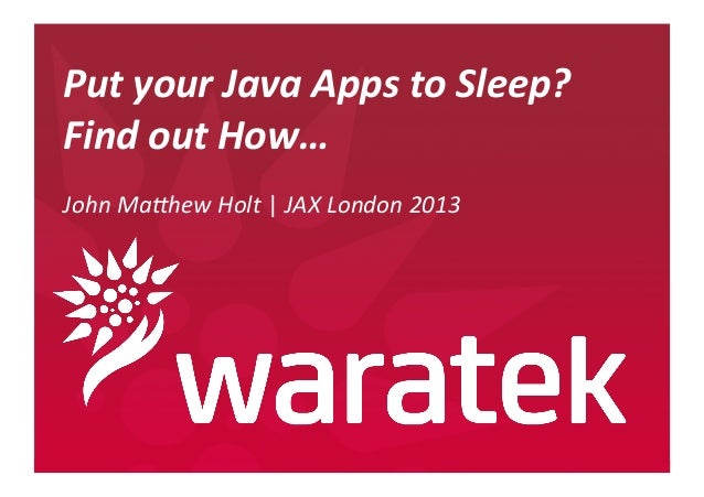 Put  your  Java  Apps  to  Sleep?   Find  out  How…      John  Ma(hew  Holt  |  JAX  London...