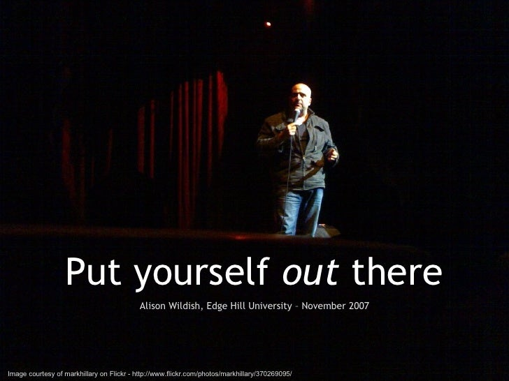 Put yourself  out  there Alison Wildish, Edge Hill University – November 2007 Image courtesy of markhillary on Flickr - ht...