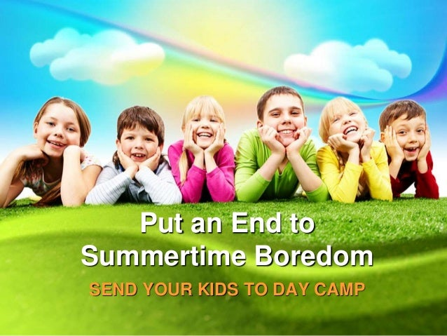 Put an End to Summertime Boredom SEND YOUR KIDS TO DAY CAMP