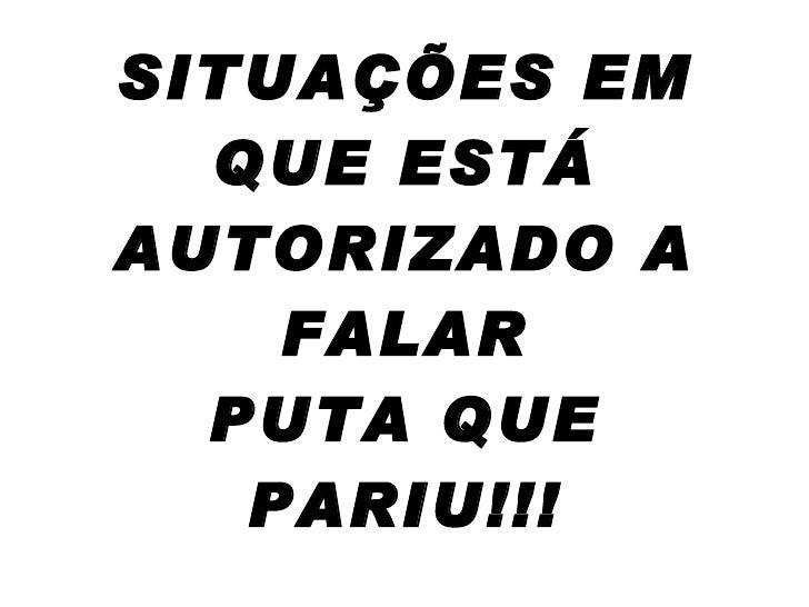 SITUAÇÕES EM QUE ESTÁ AUTORIZADO A FALAR PUTA QUE PARIU!!!